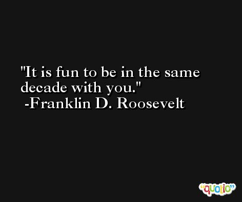 It is fun to be in the same decade with you. -Franklin D. Roosevelt