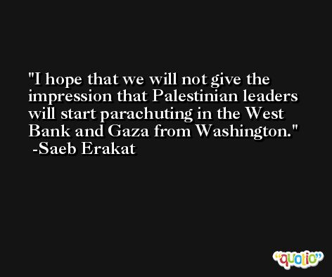 I hope that we will not give the impression that Palestinian leaders will start parachuting in the West Bank and Gaza from Washington. -Saeb Erakat