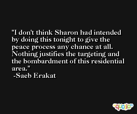I don't think Sharon had intended by doing this tonight to give the peace process any chance at all. Nothing justifies the targeting and the bombardment of this residential area. -Saeb Erakat