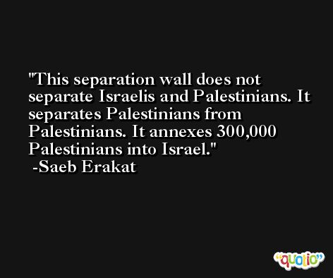 This separation wall does not separate Israelis and Palestinians. It separates Palestinians from Palestinians. It annexes 300,000 Palestinians into Israel. -Saeb Erakat