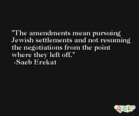 The amendments mean pursuing Jewish settlements and not resuming the negotiations from the point where they left off. -Saeb Erekat