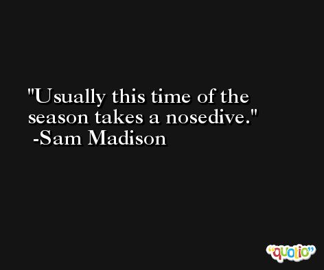 Usually this time of the season takes a nosedive. -Sam Madison