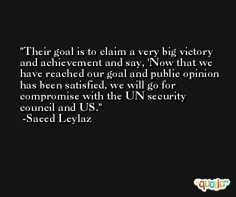 Their goal is to claim a very big victory and achievement and say, 'Now that we have reached our goal and public opinion has been satisfied, we will go for compromise with the UN security council and US. -Saeed Leylaz