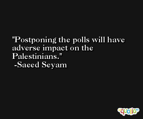 Postponing the polls will have adverse impact on the Palestinians. -Saeed Seyam