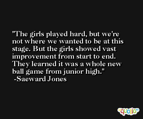 The girls played hard, but we're not where we wanted to be at this stage. But the girls showed vast improvement from start to end. They learned it was a whole new ball game from junior high. -Saeward Jones