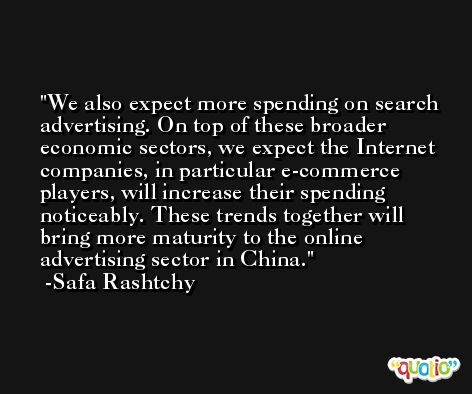 We also expect more spending on search advertising. On top of these broader economic sectors, we expect the Internet companies, in particular e-commerce players, will increase their spending noticeably. These trends together will bring more maturity to the online advertising sector in China. -Safa Rashtchy