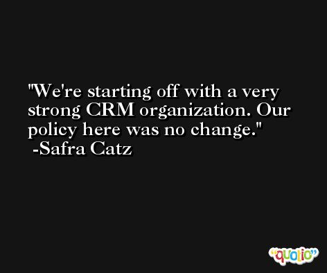 We're starting off with a very strong CRM organization. Our policy here was no change. -Safra Catz