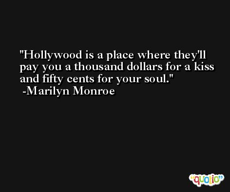 Hollywood is a place where they'll pay you a thousand dollars for a kiss and fifty cents for your soul. -Marilyn Monroe