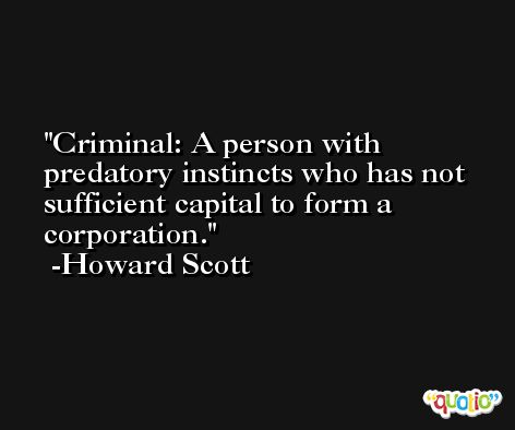 Criminal: A person with predatory instincts who has not sufficient capital to form a corporation. -Howard Scott