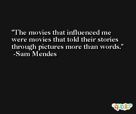 The movies that influenced me were movies that told their stories through pictures more than words. -Sam Mendes