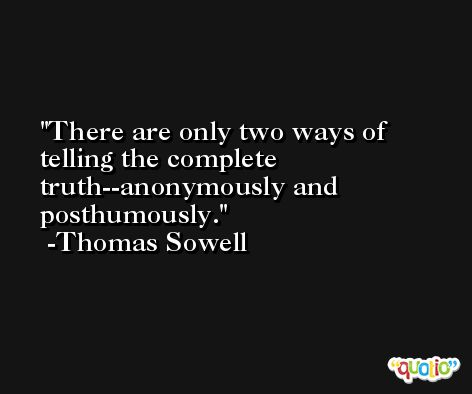 There are only two ways of telling the complete truth--anonymously and posthumously. -Thomas Sowell