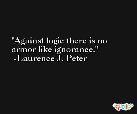 Against logic there is no armor like ignorance. -Laurence J. Peter
