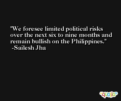 We foresee limited political risks over the next six to nine months and remain bullish on the Philippines. -Sailesh Jha