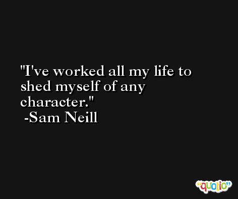 I've worked all my life to shed myself of any character. -Sam Neill