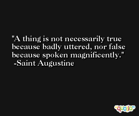 A thing is not necessarily true because badly uttered, nor false because spoken magnificently. -Saint Augustine