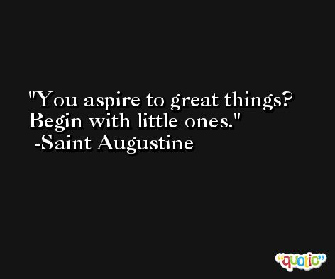 You aspire to great things? Begin with little ones. -Saint Augustine