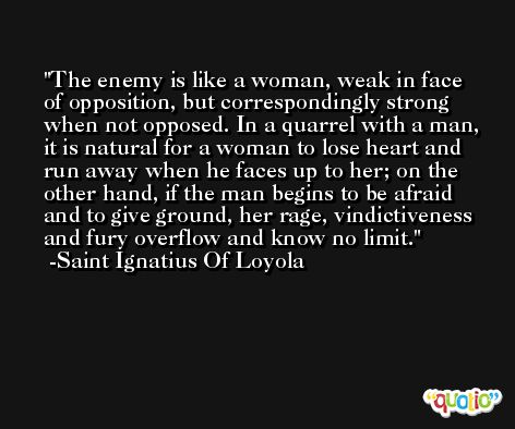 The enemy is like a woman, weak in face of opposition, but correspondingly strong when not opposed. In a quarrel with a man, it is natural for a woman to lose heart and run away when he faces up to her; on the other hand, if the man begins to be afraid and to give ground, her rage, vindictiveness and fury overflow and know no limit. -Saint Ignatius Of Loyola