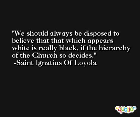 We should always be disposed to believe that that which appears white is really black, if the hierarchy of the Church so decides. -Saint Ignatius Of Loyola