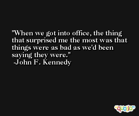 When we got into office, the thing that surprised me the most was that things were as bad as we'd been saying they were. -John F. Kennedy