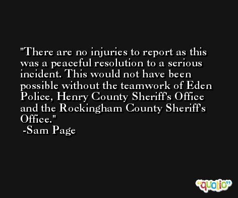 There are no injuries to report as this was a peaceful resolution to a serious incident. This would not have been possible without the teamwork of Eden Police, Henry County Sheriff's Office and the Rockingham County Sheriff's Office. -Sam Page