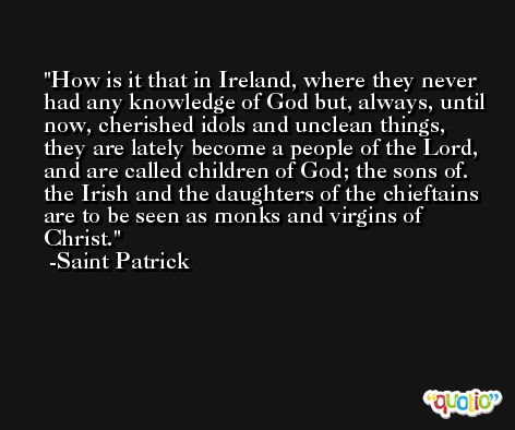 How is it that in Ireland, where they never had any knowledge of God but, always, until now, cherished idols and unclean things, they are lately become a people of the Lord, and are called children of God; the sons of. the Irish and the daughters of the chieftains are to be seen as monks and virgins of Christ. -Saint Patrick