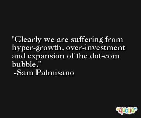 Clearly we are suffering from hyper-growth, over-investment and expansion of the dot-com bubble. -Sam Palmisano