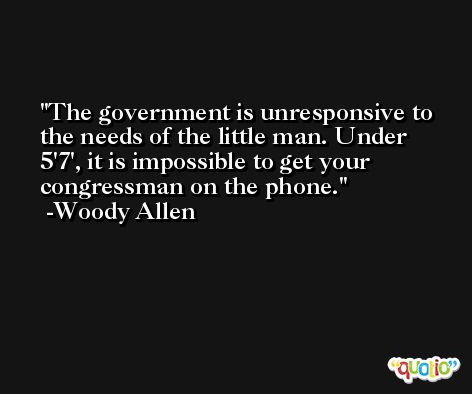 The government is unresponsive to the needs of the little man. Under 5'7', it is impossible to get your congressman on the phone. -Woody Allen