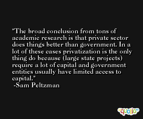 The broad conclusion from tons of academic research is that private sector does things better than government. In a lot of these cases privatization is the only thing do because (large state projects) require a lot of capital and government entities usually have limited access to capital. -Sam Peltzman