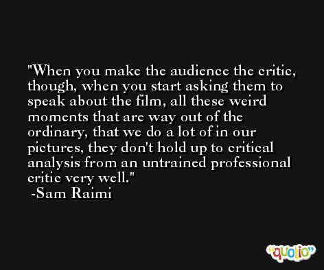 When you make the audience the critic, though, when you start asking them to speak about the film, all these weird moments that are way out of the ordinary, that we do a lot of in our pictures, they don't hold up to critical analysis from an untrained professional critic very well. -Sam Raimi