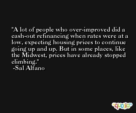 A lot of people who over-improved did a cash-out refinancing when rates were at a low, expecting housing prices to continue going up and up. But in some places, like the Midwest, prices have already stopped climbing. -Sal Alfano