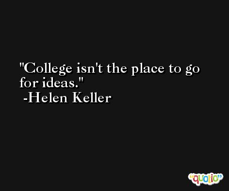 College isn't the place to go for ideas. -Helen Keller