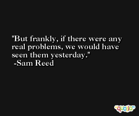 But frankly, if there were any real problems, we would have seen them yesterday. -Sam Reed