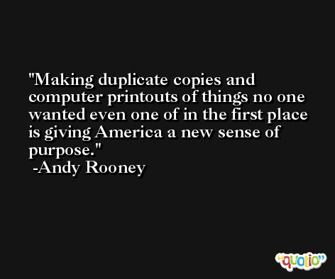 Making duplicate copies and computer printouts of things no one wanted even one of in the first place is giving America a new sense of purpose. -Andy Rooney