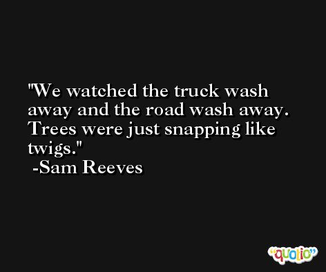 We watched the truck wash away and the road wash away. Trees were just snapping like twigs. -Sam Reeves