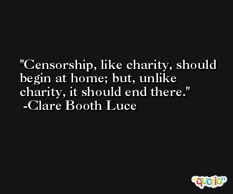 Censorship, like charity, should begin at home; but, unlike charity, it should end there. -Clare Booth Luce