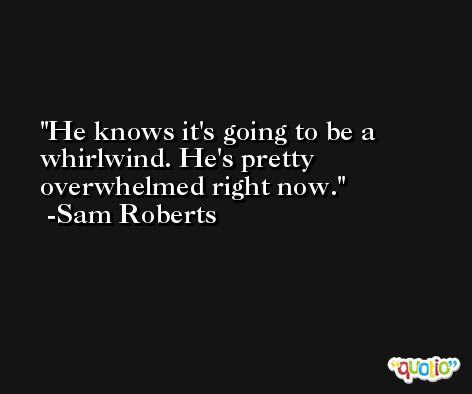 He knows it's going to be a whirlwind. He's pretty overwhelmed right now. -Sam Roberts