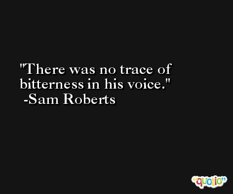 There was no trace of bitterness in his voice. -Sam Roberts