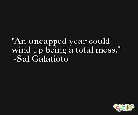 An uncapped year could wind up being a total mess. -Sal Galatioto