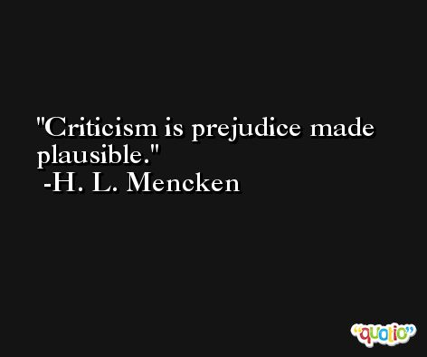 Criticism is prejudice made plausible. -H. L. Mencken