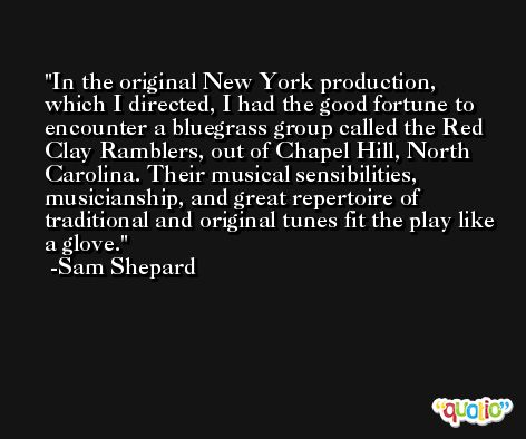 In the original New York production, which I directed, I had the good fortune to encounter a bluegrass group called the Red Clay Ramblers, out of Chapel Hill, North Carolina. Their musical sensibilities, musicianship, and great repertoire of traditional and original tunes fit the play like a glove. -Sam Shepard