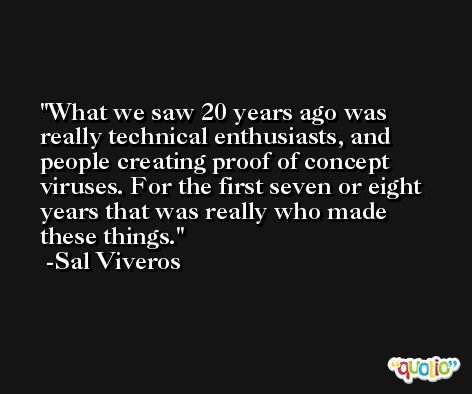 What we saw 20 years ago was really technical enthusiasts, and people creating proof of concept viruses. For the first seven or eight years that was really who made these things. -Sal Viveros