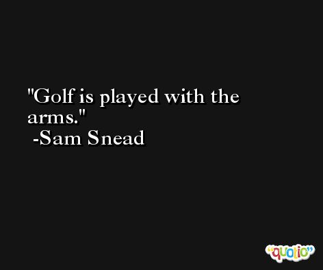 Golf is played with the arms. -Sam Snead