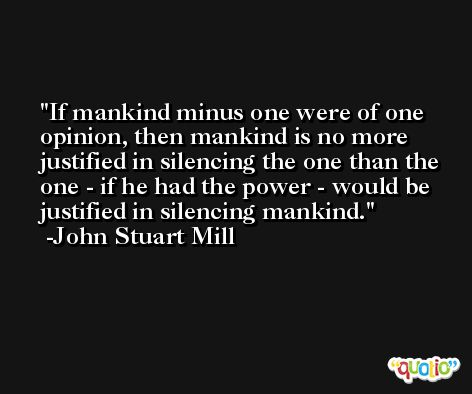 If mankind minus one were of one opinion, then mankind is no more justified in silencing the one than the one - if he had the power - would be justified in silencing mankind. -John Stuart Mill