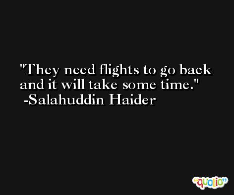 They need flights to go back and it will take some time. -Salahuddin Haider