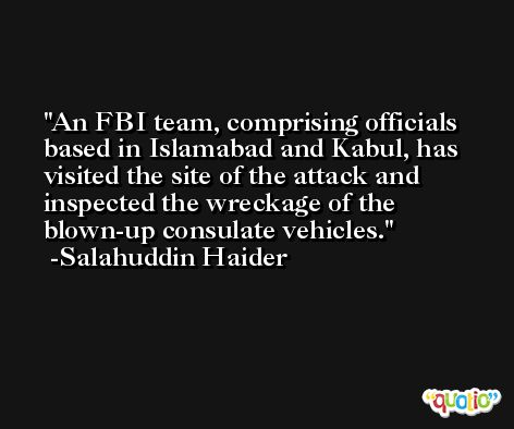 An FBI team, comprising officials based in Islamabad and Kabul, has visited the site of the attack and inspected the wreckage of the blown-up consulate vehicles. -Salahuddin Haider