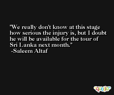 We really don't know at this stage how serious the injury is, but I doubt he will be available for the tour of Sri Lanka next month. -Saleem Altaf