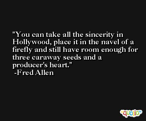 You can take all the sincerity in Hollywood, place it in the navel of a firefly and still have room enough for three caraway seeds and a producer's heart. -Fred Allen