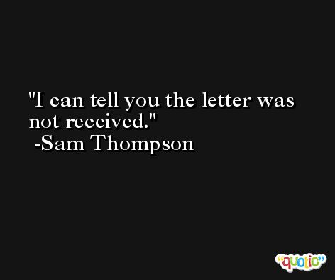 I can tell you the letter was not received. -Sam Thompson
