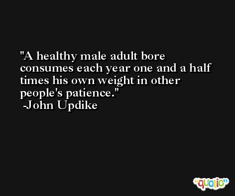 A healthy male adult bore consumes each year one and a half times his own weight in other people's patience. -John Updike