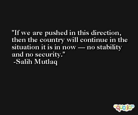 If we are pushed in this direction, then the country will continue in the situation it is in now — no stability and no security. -Salih Mutlaq